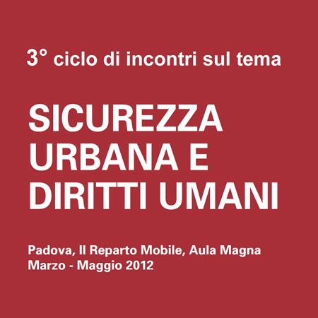 """3° Ciclo di incontri sul tema """"Sicurezza urbana e diritti umani"""", Padova, II Reparto Mobile, Aula Magna, Marzo – Maggio 2012"""